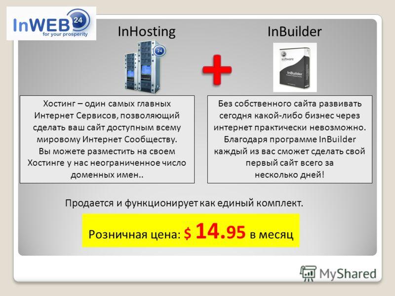 InHosting Розничная цена: $ 14. 95 в месяц InBuilder Продается и функционирует как единый комплект. Хостинг – один самых главных Интернет Сервисов, позволяющий сделать ваш сайт доступным всему мировому Интернет Сообществу. Вы можете разместить на сво