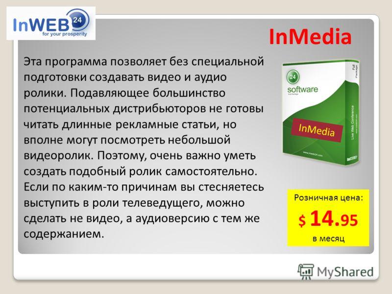 InMedia Розничная цена: $ 14. 95 в месяц Эта программа позволяет без специальной подготовки создавать видео и аудио ролики. Подавляющее большинство потенциальных дистрибьюторов не готовы читать длинные рекламные статьи, но вполне могут посмотреть неб