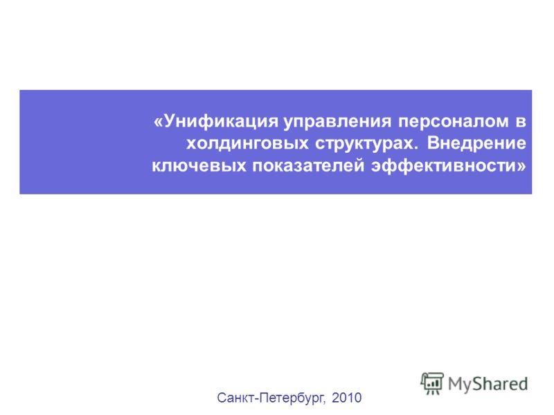 «Унификация управления персоналом в холдинговых структурах. Внедрение ключевых показателей эффективности» Санкт-Петербург, 2010