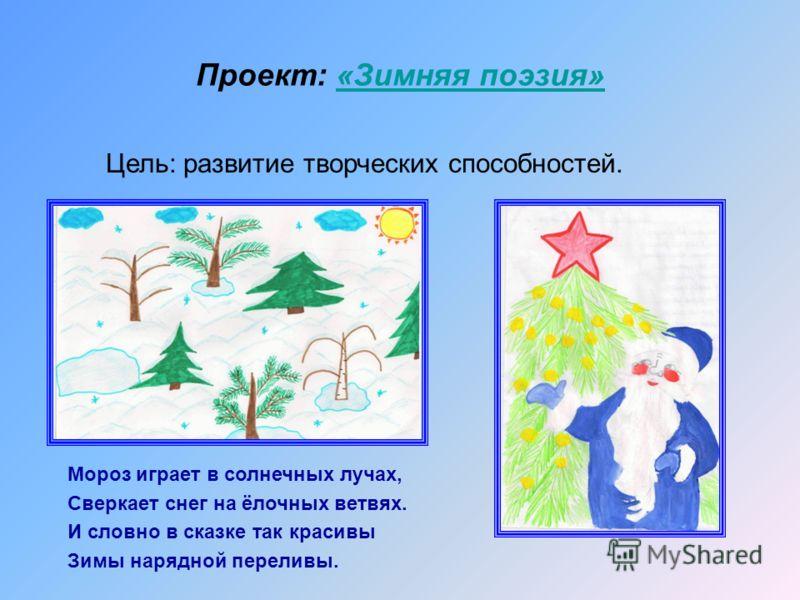 Проект: «Зимняя поэзия»«Зимняя поэзия» Цель: развитие творческих способностей. Мороз играет в солнечных лучах, Сверкает снег на ёлочных ветвях. И словно в сказке так красивы Зимы нарядной переливы.