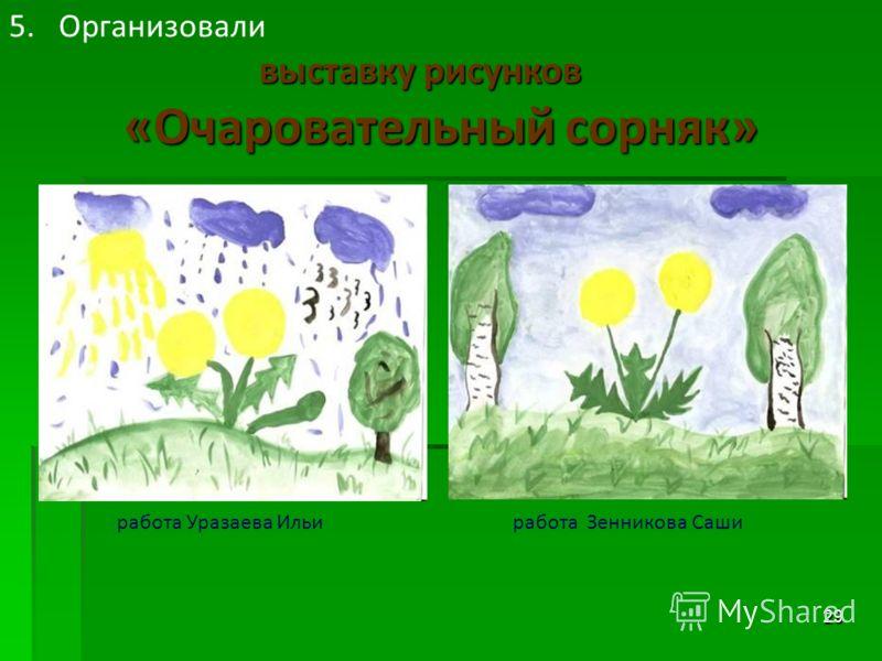 29 работа Уразаева Ильиработа Зенникова Саши 5.Организовали выставку рисунков «Очаровательный сорняк»