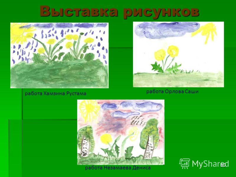30 Выставка рисунков работа Хамзина Рустама работа Орлова Саши работа Незамаева Дениса