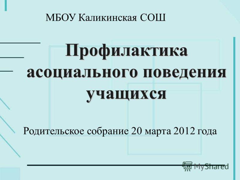 Профилактика асоциального поведения учащихся Родительское собрание 20 марта 2012 года МБОУ Каликинская СОШ