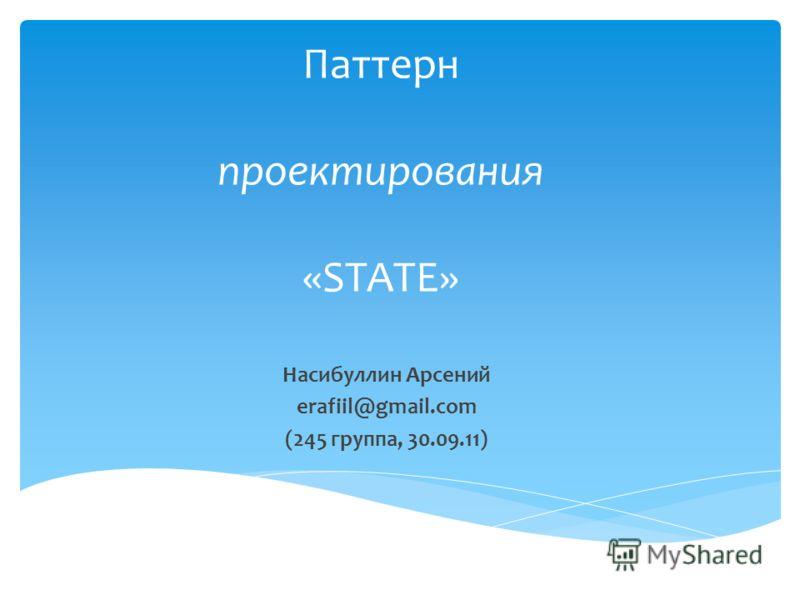 Паттерн проектирования «STATE» Насибуллин Арсений erafiil@gmail.com (245 группа, 30.09.11)
