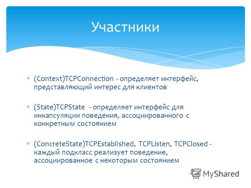 (Context)TCPConnection - определяет интерфейс, представляющий интерес для клиентов (State)TCPState - определяет интерфейс для инкапсуляции поведения, ассоциированного с конкретным состоянием (ConcreteState)TCPEstablished, TCPListen, TCPClosed - кажды