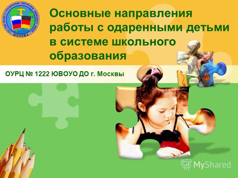 Основные направления работы с одаренными детьми в системе школьного образования ОУРЦ 1222 ЮВОУО ДО г. Москвы