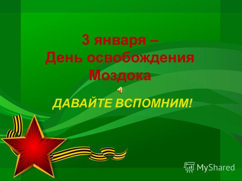 3 января – День освобождения Моздока ДАВАЙТЕ ВСПОМНИМ!