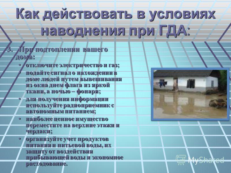 Как действовать в условиях наводнения при ГДА: 3. При подтоплении вашего дома: отключите электричество и газ;отключите электричество и газ; подайте сигнал о нахождении в доме людей путем вывешивания из окна днем флага из яркой ткани, а ночью – фонаря