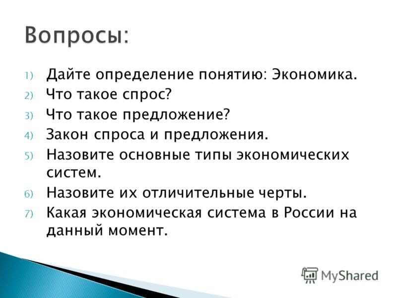 1) Дайте определение понятию: Экономика. 2) Что такое спрос? 3) Что такое предложение? 4) Закон спроса и предложения. 5) Назовите основные типы экономических систем. 6) Назовите их отличительные черты. 7) Какая экономическая система в России на данны
