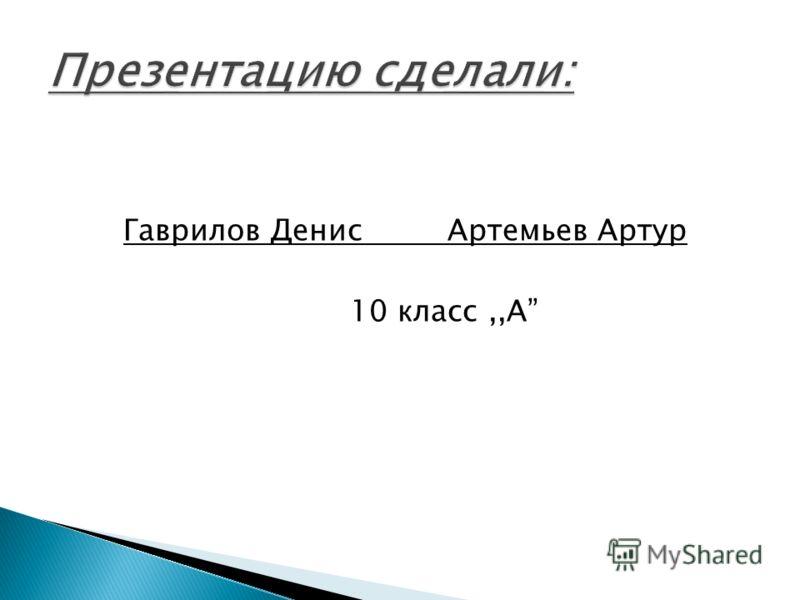 Гаврилов Денис Артемьев Артур 10 класс,,А