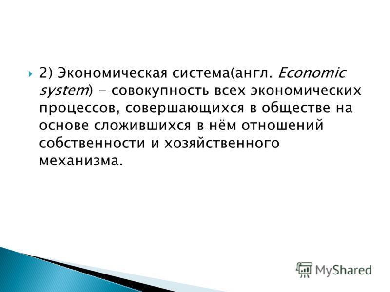 2) Экономическая система(англ. Economic system) - совокупность всех экономических процессов, совершающихся в обществе на основе сложившихся в нём отношений собственности и хозяйственного механизма.