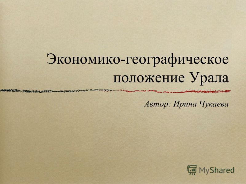 Экономико-географическое положение Урала Автор: Ирина Чукаева