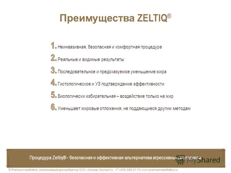 © Premium Aesthetics, эксклюзивный дистрибьютор ООО «Экомир Экспортс», +7 (495) 988-21-70, www.premium-aesthetics.ru Преимущества ZELTIQ ® Процедура Zeltiq® - безопасная и эффективная альтернатива агрессивным методикам Неинвазивная, безопасная и комф