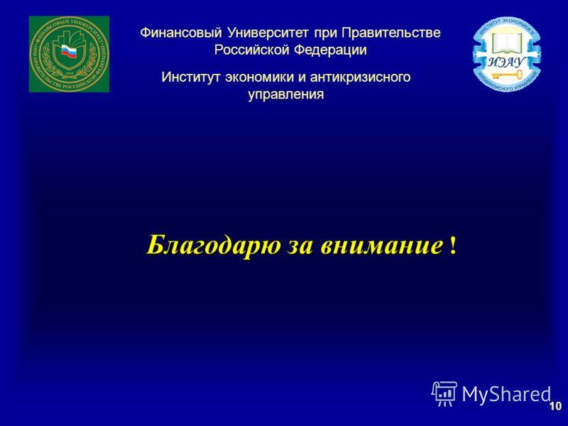 Благодарю за внимание ! Благодарю за внимание ! Институт экономики и антикризисного управления Финансовый Университет при Правительстве Российской Федерации 10