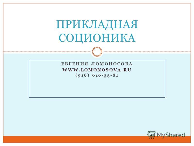 ЕВГЕНИЯ ЛОМОНОСОВА WWW.LOMONOSOVA.RU (916) 616-35-81 ПРИКЛАДНАЯ СОЦИОНИКА