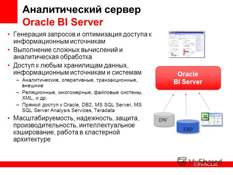Аналитический сервер Oracle BI Server Генерация запросов и оптимизация доступа к информационным источникам Выполнение сложных вычислений и аналитическая обработка Доступ к любым хранилищам данных, информационным источникам и системам –Аналитические,