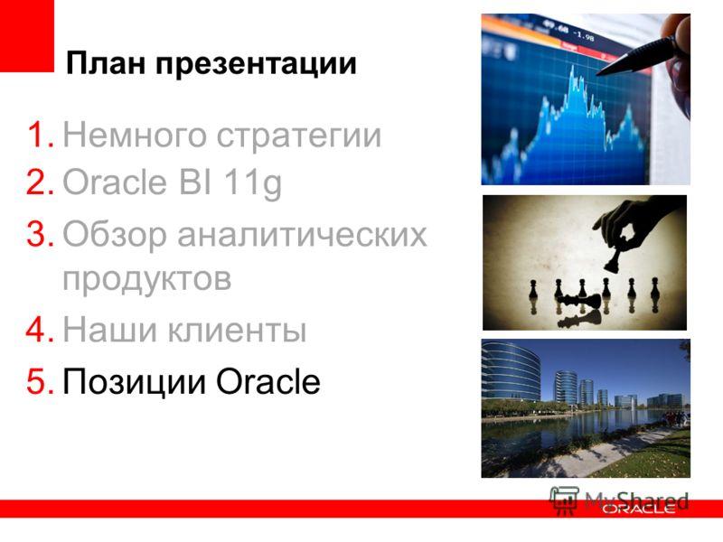 План презентации 1.Немного стратегии 2.Oracle BI 11g 3.Обзор аналитических продуктов 4.Наши клиенты 5.Позиции Oracle