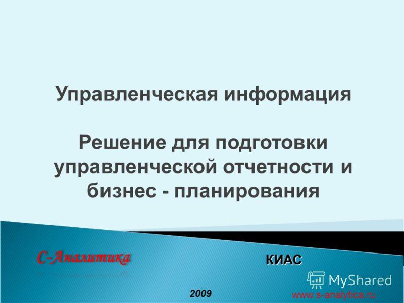 КИАС 2009 www.s-analytica.ru Управленческая информация Решение для подготовки управленческой отчетности и бизнес - планирования