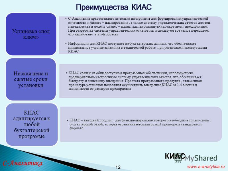 12 КИАС www.s-analytica.ru С-Аналитика предоставляет не только инструмент для формирования управленческой отчетности и бизнес – планирования, а также систему управленческих отчетов для топ- менеджмента и модель бизнес – плана, адаптированную к конкре