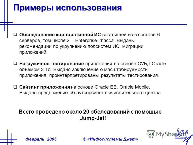 февраль 2005© «Инфосистемы Джет» Примеры использования Обследование корпоративной ИС состоящей из в составе 6 серверов, том числе 2 - Enterprise-класса. Выданы рекомендации по укрупнению подсистем ИС, миграции приложений. Нагрузочное тестирование при