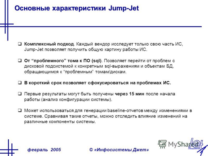 февраль 2005© «Инфосистемы Джет» Основные характеристики Jump-Jet Комплексный подход. Каждый вендор исследует только свою часть ИС, Jump-Jet позволяет получить общую картину работы ИС. От проблемного тома к ПО (sql). Позволяет перейти от проблем с ди