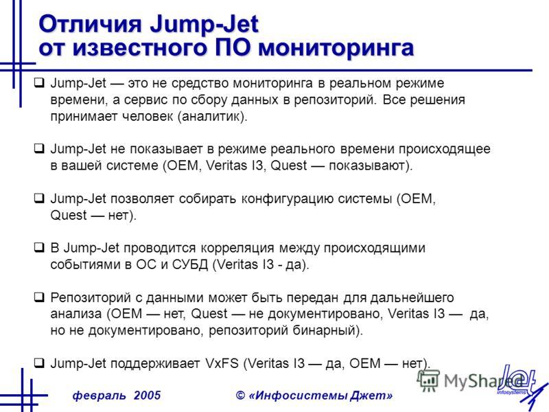 февраль 2005© «Инфосистемы Джет» Отличия Jump-Jet от известного ПО мониторинга Jump-Jet это не средство мониторинга в реальном режиме времени, а сервис по сбору данных в репозиторий. Все решения принимает человек (аналитик). Jump-Jet не показывает в