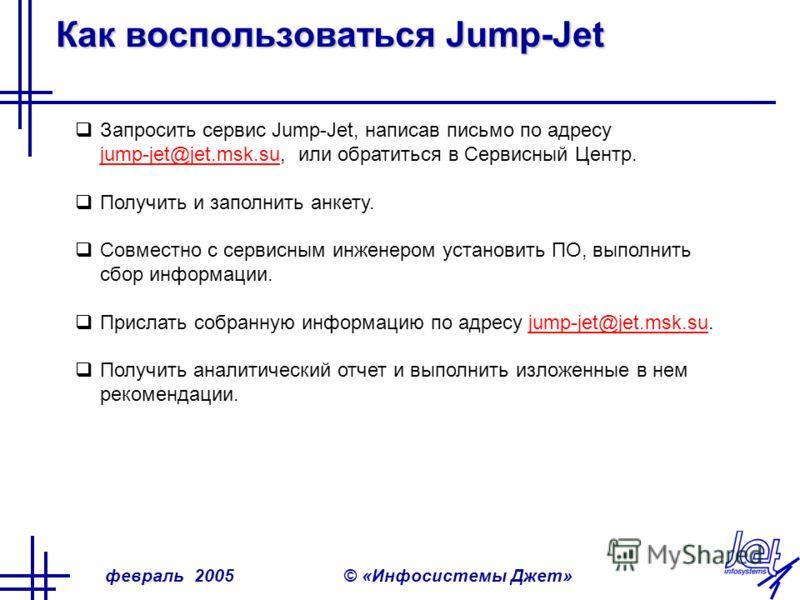 февраль 2005© «Инфосистемы Джет» Как воспользоваться Jump-Jet Запросить сервис Jump-Jet, написав письмо по адресу jump-jet@jet.msk.su, или обратиться в Сервисный Центр. jump-jet@jet.msk.su Получить и заполнить анкету. Совместно с сервисным инженером