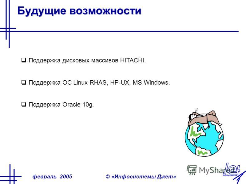 февраль 2005© «Инфосистемы Джет» Будущие возможности Поддержка дисковых массивов HITACHI. Поддержка ОС Linux RHAS, HP-UX, MS Windows. Поддержка Oracle 10g.
