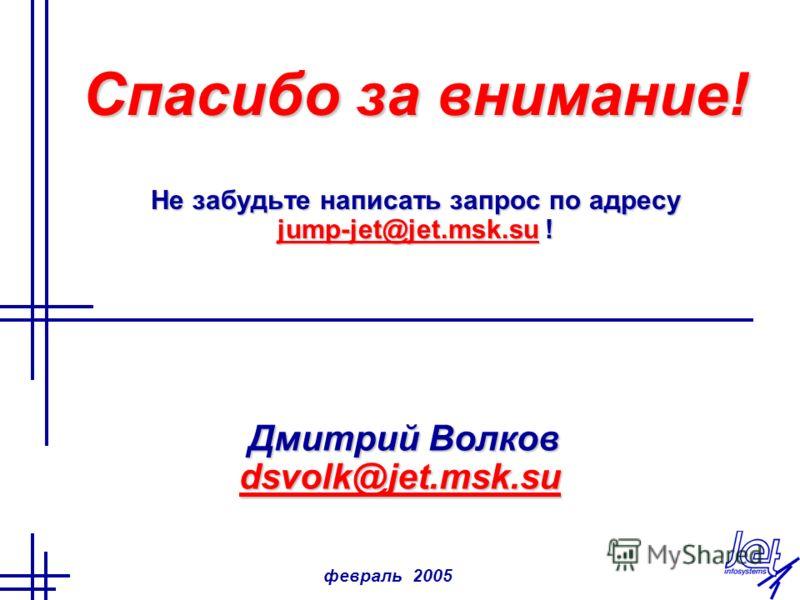 февраль 2005 Спасибо за внимание! Не забудьте написать запрос по адресу jump-jet@jet.msk.su ! jump-jet@jet.msk.su Дмитрий Волков Дмитрий Волков dsvolk@jet.msk.su