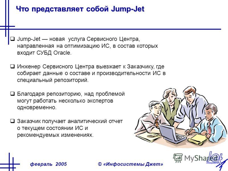 февраль 2005© «Инфосистемы Джет» Что представляет собой Jump-Jet Jump-Jet новая услуга Сервисного Центра, направленная на оптимизацию ИС, в состав которых входит СУБД Oracle. Инженер Сервисного Центра выезжает к Заказчику, где собирает данные о соста