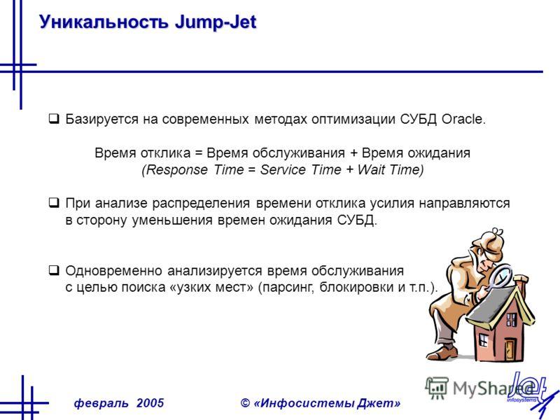 февраль 2005© «Инфосистемы Джет» Уникальность Jump-Jet Базируется на современных методах оптимизации СУБД Oracle. Время отклика = Время обслуживания + Время ожидания (Response Time = Service Time + Wait Time) При анализе распределения времени отклика