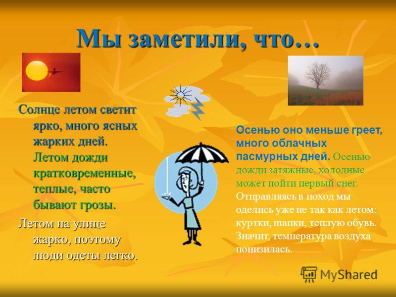 Мы заметили, что… Солнце летом светит ярко, много ясных жарких дней. Летом дожди кратковременные, теплые, часто бывают грозы. Летом на улице жарко, поэтому люди одеты легко. Осенью оно меньше греет, много облачных пасмурных дней. Осенью дожди затяжны