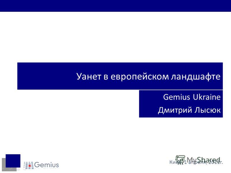 Уанет в европейском ландшафте Gemius Ukraine Дмитрий Лысюк Киев, 1 апреля, 2011г.