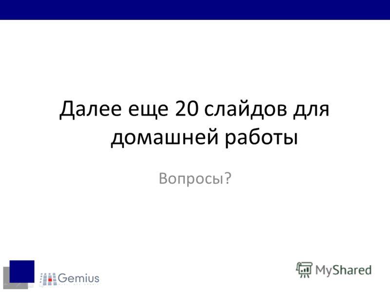 Далее еще 20 слайдов для домашней работы Вопросы?