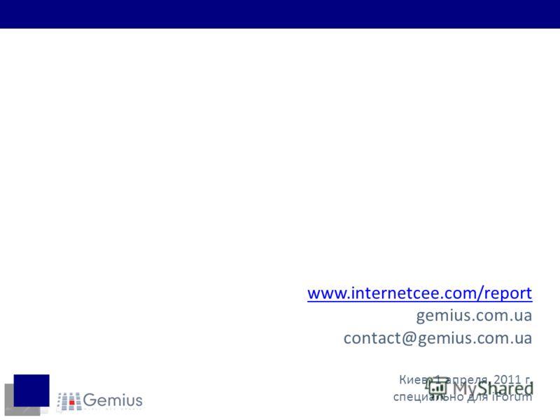 www.internetcee.com/report gemius.com.ua contact@gemius.com.ua Киев, 1 апреля, 2011 г. специально для iForum