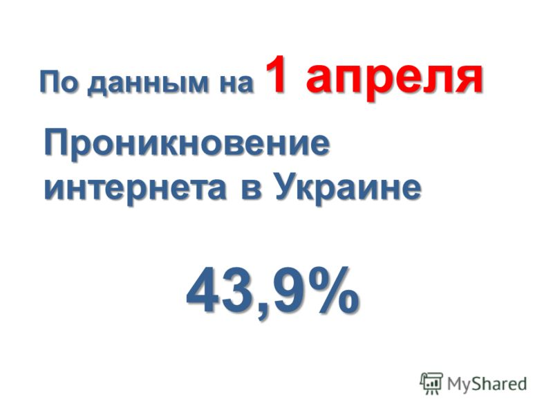 Проникновение интернета в Украине 43,9% По данным на 1 апреля