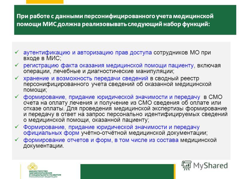 При работе с данными персонифицированного учета медицинской помощи МИС должна реализовывать следующий набор функций: аутентификацию и авторизацию прав доступа сотрудников МО при входе в МИС; регистрацию факта оказания медицинской помощи пациенту, вкл