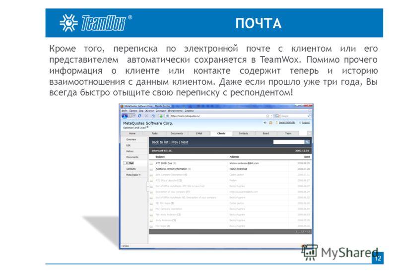 ПОЧТА 12 Кроме того, переписка по электронной почте с клиентом или его представителем автоматически сохраняется в TeamWox. Помимо прочего информация о клиенте или контакте содержит теперь и историю взаимоотношения с данным клиентом. Даже если прошло