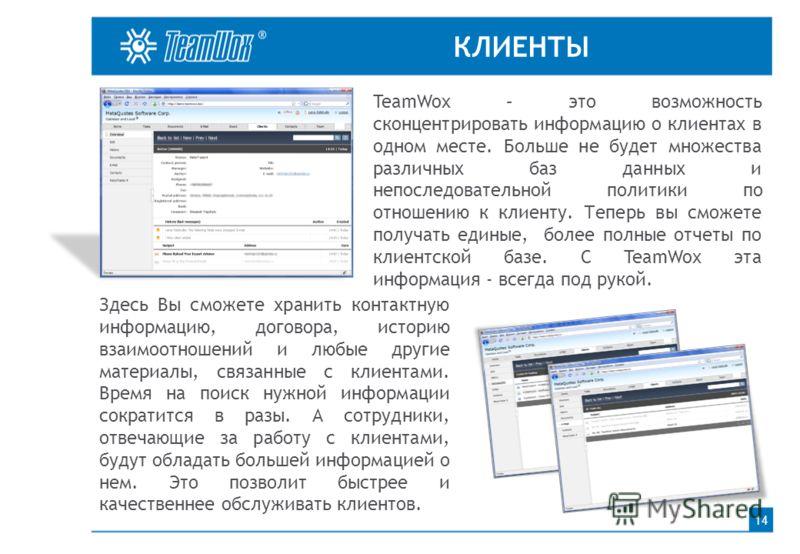 КЛИЕНТЫ 14 TeamWox – это возможность сконцентрировать информацию о клиентах в одном месте. Больше не будет множества различных баз данных и непоследовательной политики по отношению к клиенту. Теперь вы сможете получать единые, более полные отчеты по