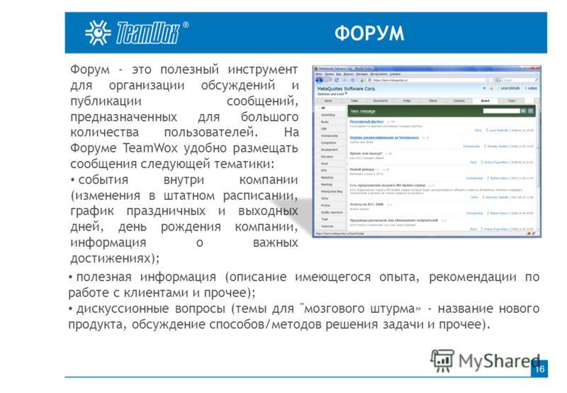 ФОРУМ 16 Форум - это полезный инструмент для организации обсуждений и публикации сообщений, предназначенных для большого количества пользователей. На Форуме TeamWox удобно размещать сообщения следующей тематики: события внутри компании (изменения в ш