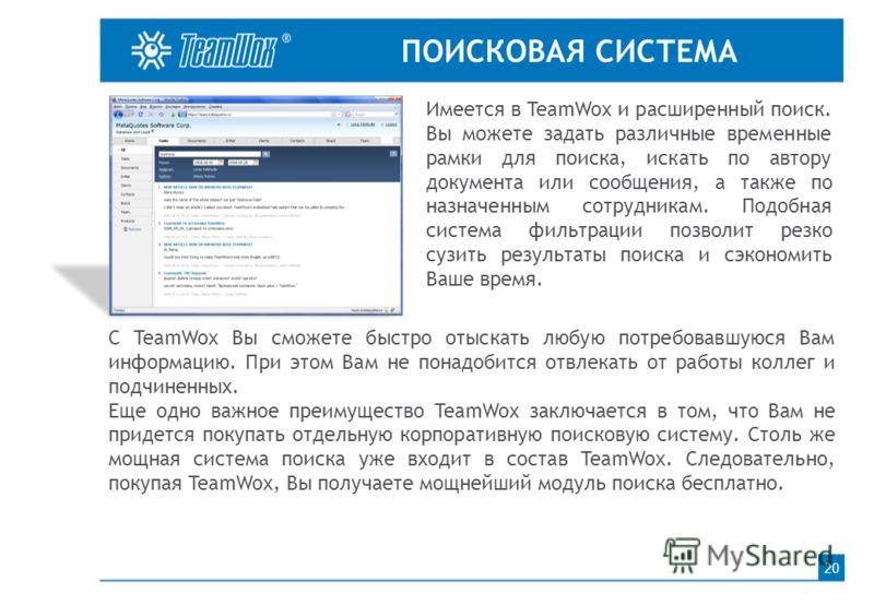 ПОИСКОВАЯ СИСТЕМА 20 Имеется в TeamWox и расширенный поиск. Вы можете задать различные временные рамки для поиска, искать по автору документа или сообщения, а также по назначенным сотрудникам. Подобная система фильтрации позволит резко сузить результ