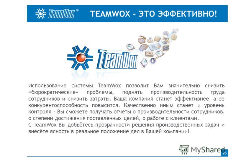 TEAMWOX – ЭТО ЭФФЕКТИВНО! 26 Использование системы TeamWox позволит Вам значительно снизить «бюрократические» проблемы, поднять производительность труда сотрудников и снизить затраты. Ваша компания станет эффективнее, а ее конкурентоспособность повыс