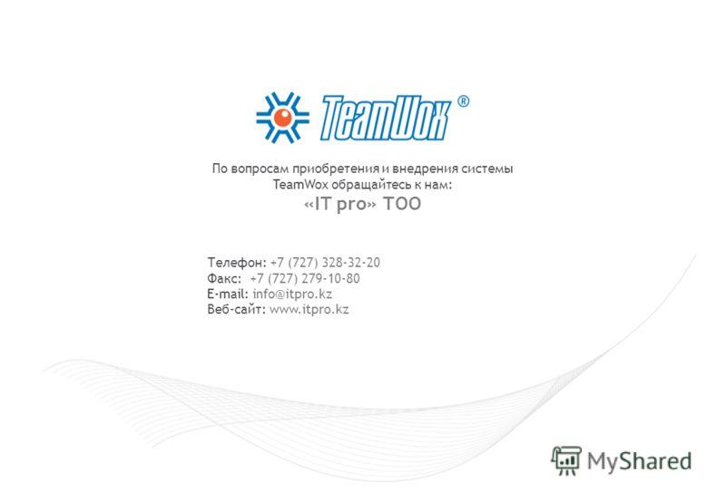 Телефон: +7 (727) 328-32-20 Факс: +7 (727) 279-10-80 E-mail: info@itpro.kz Веб-сайт: www.itpro.kz По вопросам приобретения и внедрения системы TeamWox обращайтесь к нам: «IT pro» ТОО
