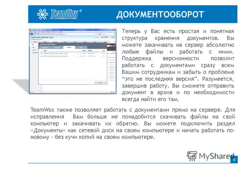 ДОКУМЕНТООБОРОТ 9 Теперь у Вас есть простая и понятная структура хранения документов. Вы можете закачивать на сервер абсолютно любые файлы и работать с ними. Поддержка версионности позволит работать с документами сразу всем Вашим сотрудникам и забыть