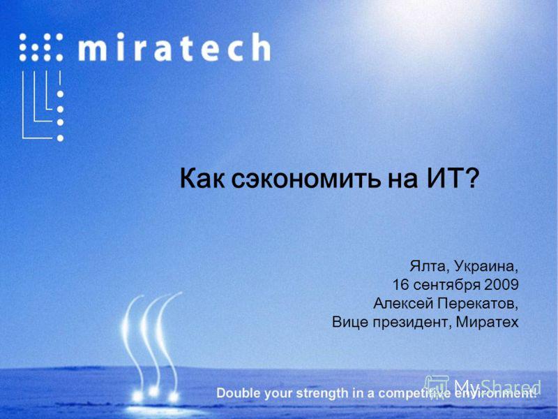 Как сэкономить на ИТ? Ялта, Украина, 16 сентября 2009 Алексей Перекатов, Вице президент, Миратех