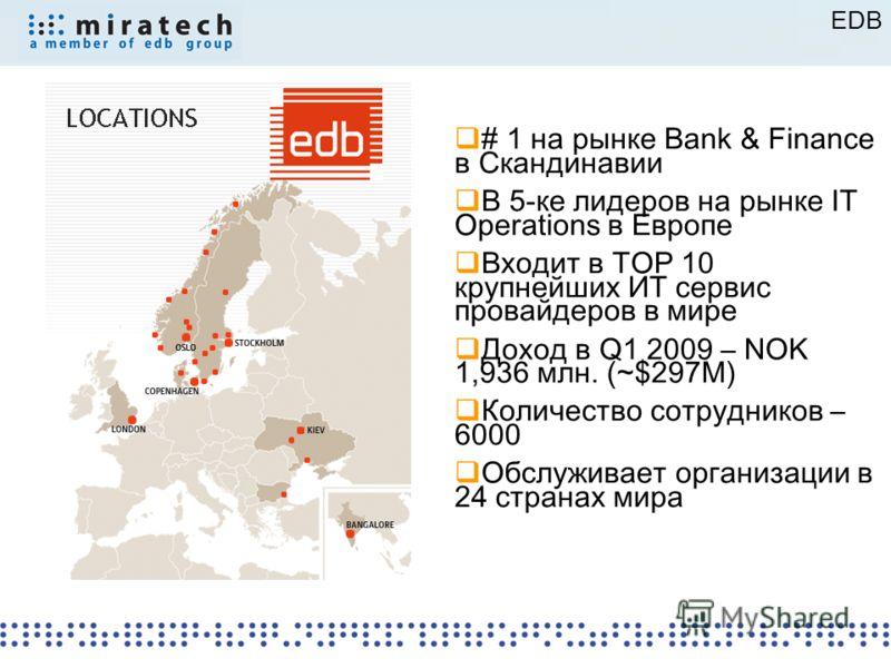 EDB # 1 на рынке Bank & Finance в Скандинавии В 5-ке лидеров на рынке IT Operations в Европе Входит в TOP 10 крупнейших ИТ сервис провайдеров в мире Доход в Q1 2009 – NOK 1,936 млн. (~$297M) Количество сотрудников – 6000 Обслуживает организации в 24