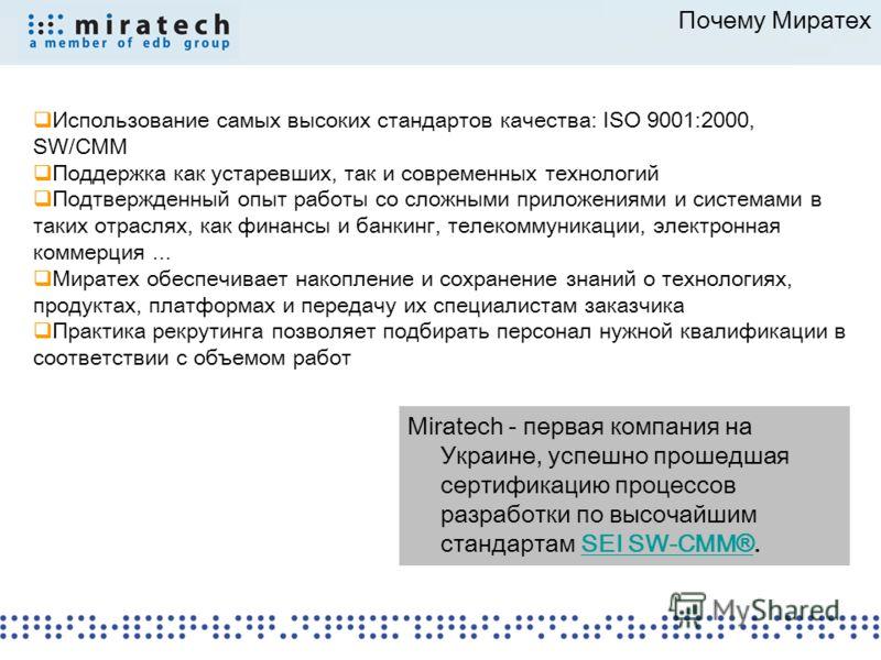 Почему Миратех Использование самых высоких стандартов качества: ISO 9001:2000, SW/CMM Поддержка как устаревших, так и современных технологий Подтвержденный опыт работы со сложными приложениями и системами в таких отраслях, как финансы и банкинг, теле