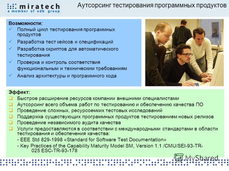 Аутсорсинг тестирования программных продуктов Возможности: Полный цикл тестирования программных продуктов Разработка тест кейсов и спецификаций Разработка скриптов для автоматического тестирования Проверка и контроль соответствия функциональным и тех