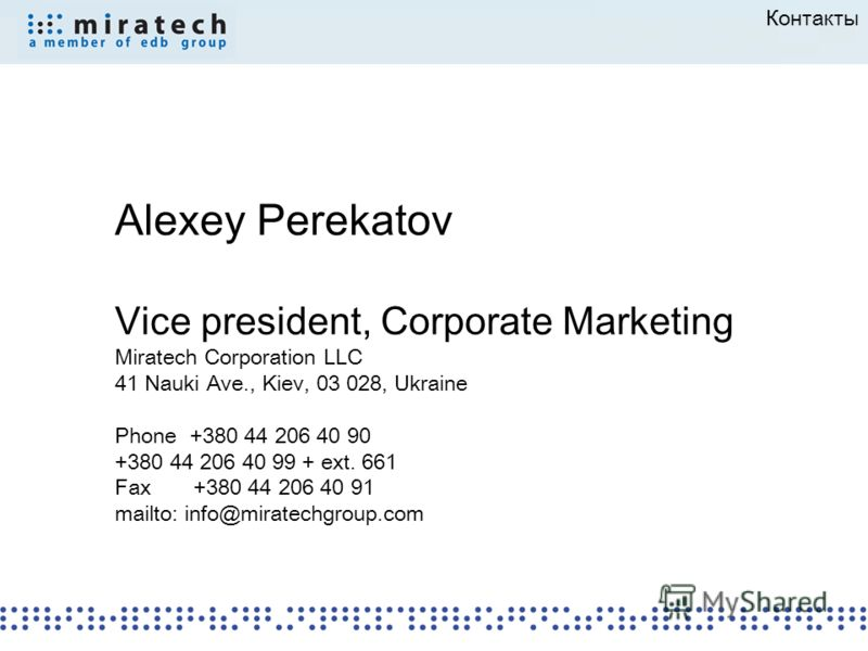 Контакты Alexey Perekatov Vice president, Corporate Marketing Miratech Corporation LLC 41 Nauki Ave., Kiev, 03 028, Ukraine Phone +380 44 206 40 90 +380 44 206 40 99 + ext. 661 Fax +380 44 206 40 91 mailto: info@miratechgroup.com