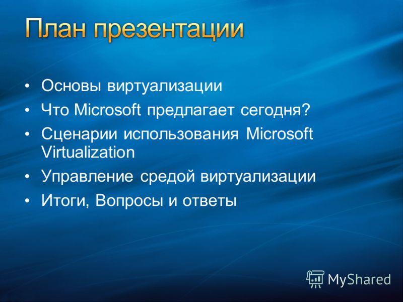 Основы виртуализации Что Microsoft предлагает сегодня? Сценарии использования Microsoft Virtualization Управление средой виртуализации Итоги, Вопросы и ответы